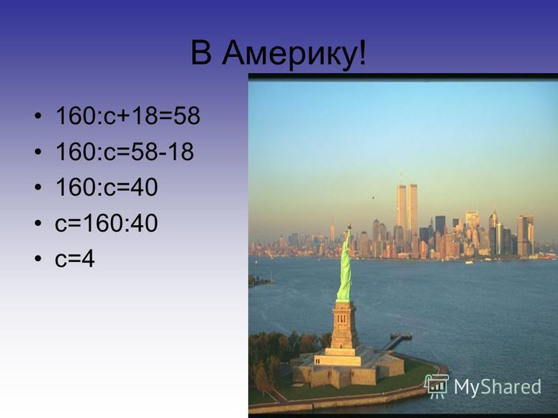 В Америку! 160:с+18=58 160:с=58-18 160:с=40 с=160:40 с=4