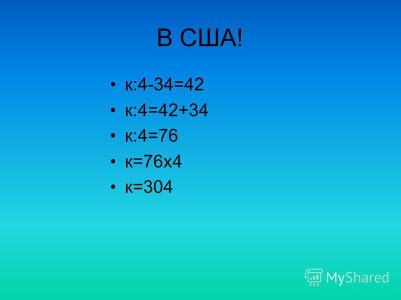 В США! к:4-34=42 к:4=42+34 к:4=76 к=76 х 4 к=304