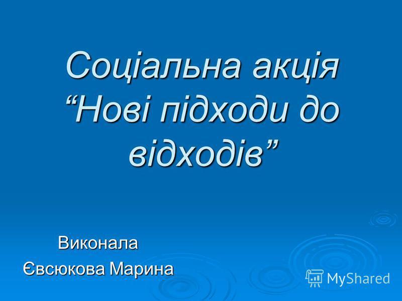 Соціальна акція Нові підходи до відходів Виконала Євсюкова Марина