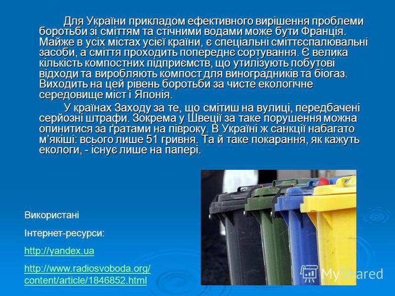 Для України прикладом ефективного вирішення проблеми боротьби зі сміттям та стічними водами може бути Франція. Майже в усіх містах усієї країни, є спеціальні сміттєспалювальні засоби, а сміття проходить попереднє сортування. Є велика кількість компос