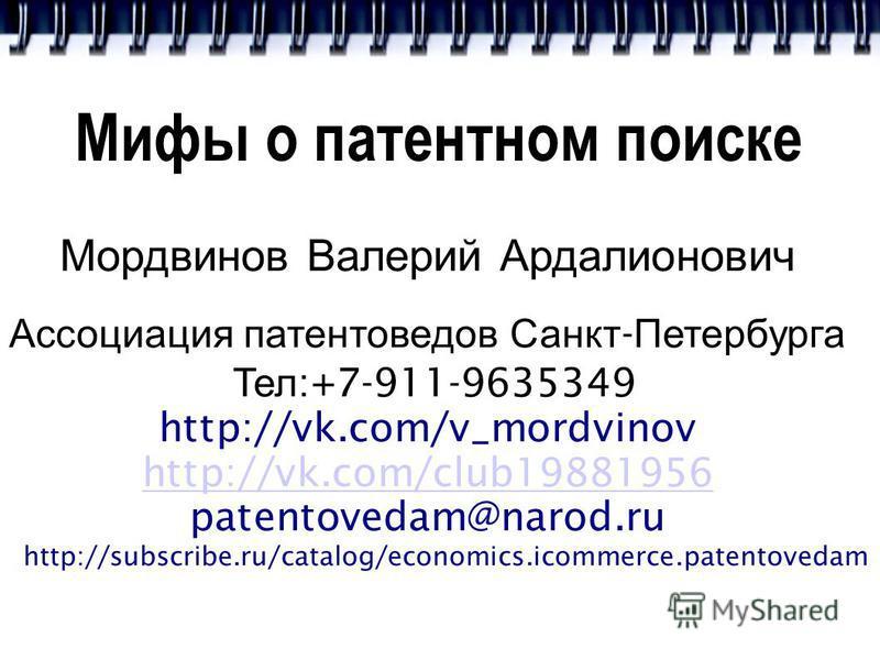 Мифы о патентном поиске Мордвинов Валерий Ардалионович Ассоциация патентоведов Санкт - Петербурга Тел :+7-911-9635349 http://vk.com/v_mordvinov http://vk.com/club19881956 patentovedam@narod.ru http://subscribe.ru/catalog/economics.icommerce.patentove
