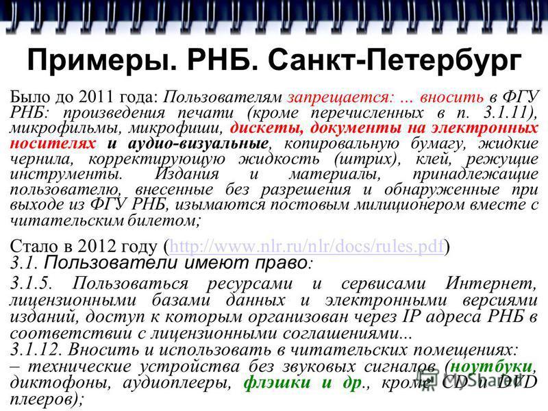 Примеры. РНБ. Санкт-Петербург Было до 2011 года: Пользователям запрещается:... вносить в ФГУ РНБ: произведения печати (кроме перечисленных в п. 3.1.11), микрофильмы, микрофиши, дискеты, документы на электронных носителях и аудио-визуальные, копировал