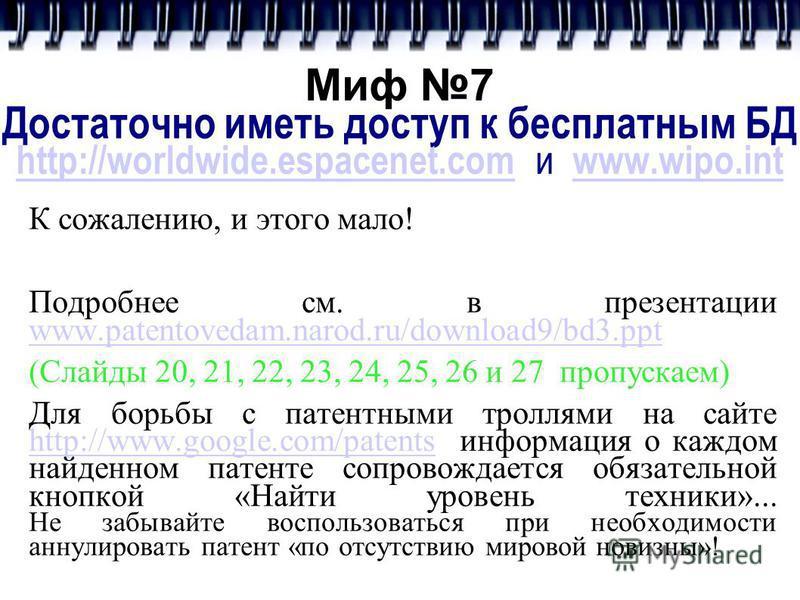 Миф 7 Достаточно иметь доступ к бесплатным БД http://worldwide.espacenet.com и www.wipo.int http://worldwide.espacenet.comwww.wipo.int К сожалению, и этого мало! Подробнее см. в презентации www.patentovedam.narod.ru/download9/bd3. ppt www.patentoveda