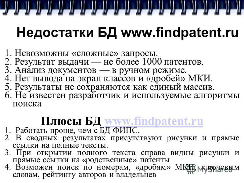 Недостатки БД www.findpatent.ru 1. Невозможны «сложные» запросы. 2. Результат выдачи не более 1000 патентов. 3. Анализ документов в ручном режиме. 4. Нет вывода на экран классов и «дробей» МКИ. 5. Результаты не сохраняются как единый массив. 6. Не из