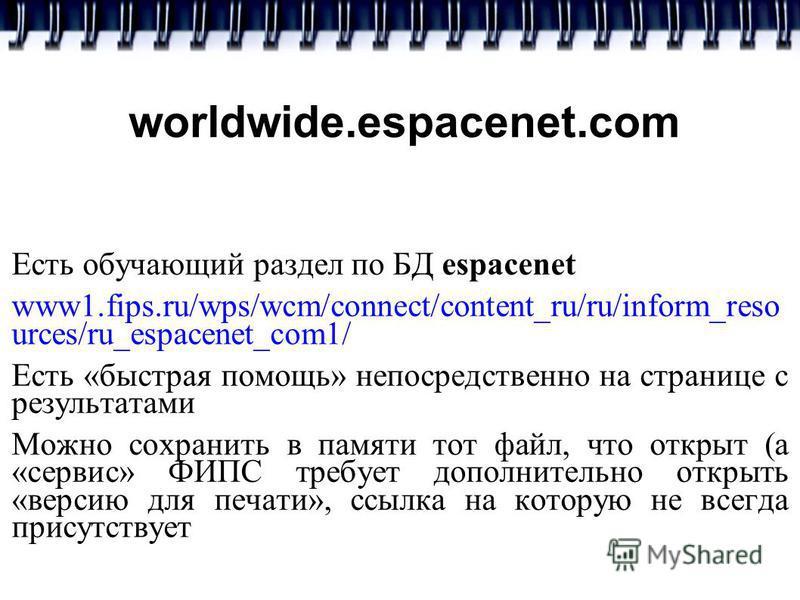 worldwide.espacenet.com Есть обучающий раздел по БД espacenet www1.fips.ru/wps/wcm/connect/content_ru/ru/inform_reso urces/ru_espacenet_com1/ Есть «быстрая помощь» непосредственно на странице с результатами Можно сохранить в памяти тот файл, что откр