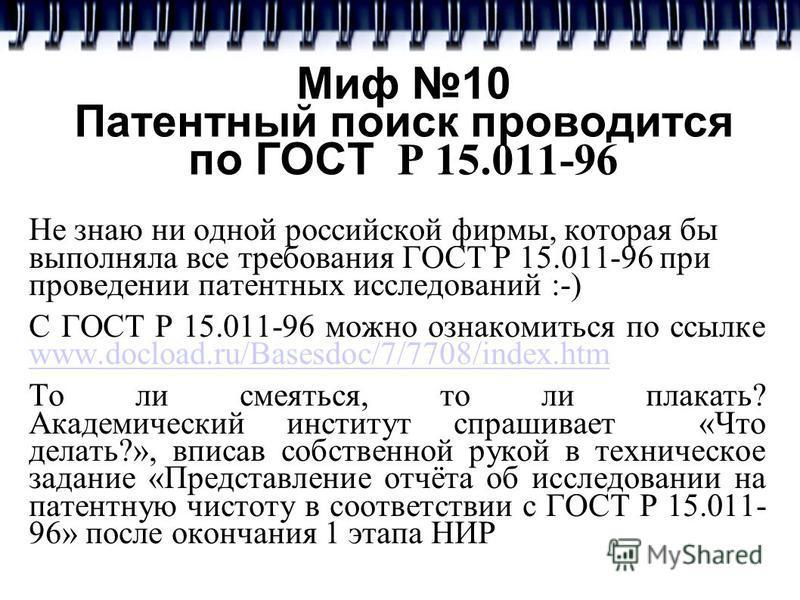 Миф 10 Патентный поиск проводится по ГОСТ Р 15.011-96 Не знаю ни одной российской фирмы, которая бы выполняла все требования ГОСТ Р 15.011-96 при проведении патентных исследований :-) С ГОСТ Р 15.011-96 можно ознакомиться по ссылке www.docload.ru/Bas