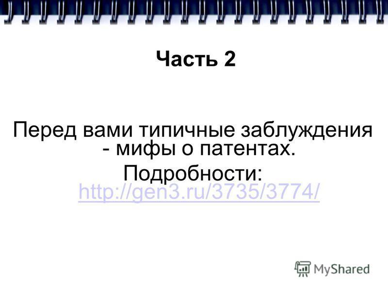 Часть 2 Перед вами типичные заблуждения - мифы о патентах. Подробности: http://gen3.ru/3735/3774/ http://gen3.ru/3735/3774/