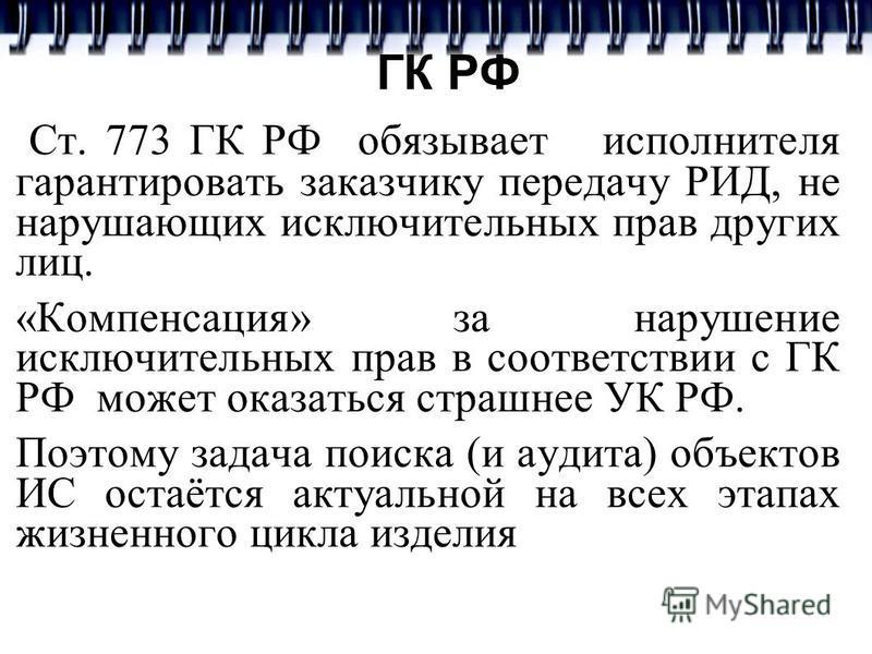 ГК РФ Ст. 773 ГК РФ обязывает исполнителя гарантировать заказчику передачу РИД, не нарушающих исключительных прав других лиц. «Компенсация» за нарушение исключительных прав в соответствии с ГК РФ может оказаться страшнее УК РФ. Поэтому задача поиска