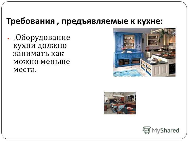 Требования, предъявляемые к кухне :. Оборудование кухни должно занимать как можно меньше места.