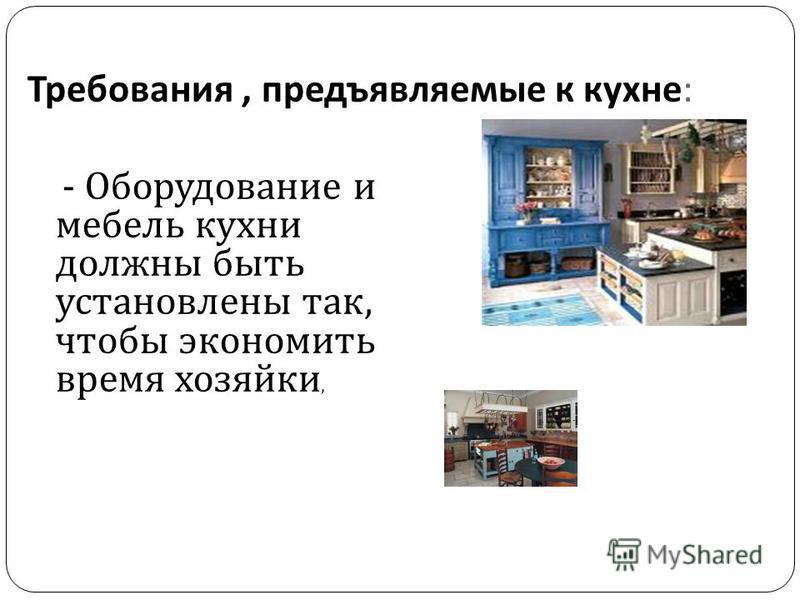 Требования, предъявляемые к кухне : - Оборудование и мебель кухни должны быть установлены так, чтобы экономить время хозяйки,