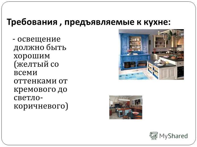 Требования, предъявляемые к кухне : - освещение должно быть хорошим ( желтый со всеми оттенками от кремового до светло - коричневого )