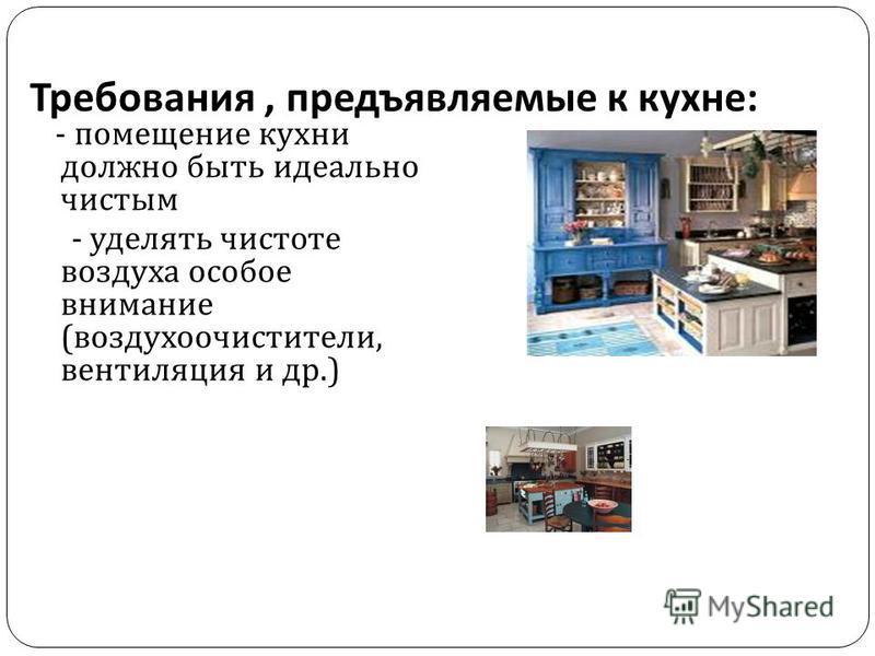 Требования, предъявляемые к кухне : - помещение кухни должно быть идеально чистым - уделять чистоте воздуха особое внимание ( воздухоочистители, вентиляция и др.)