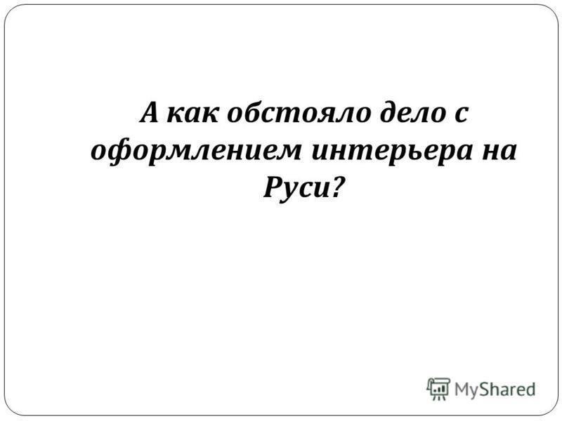 А как обстояло дело с оформлением интерьера на Руси ?