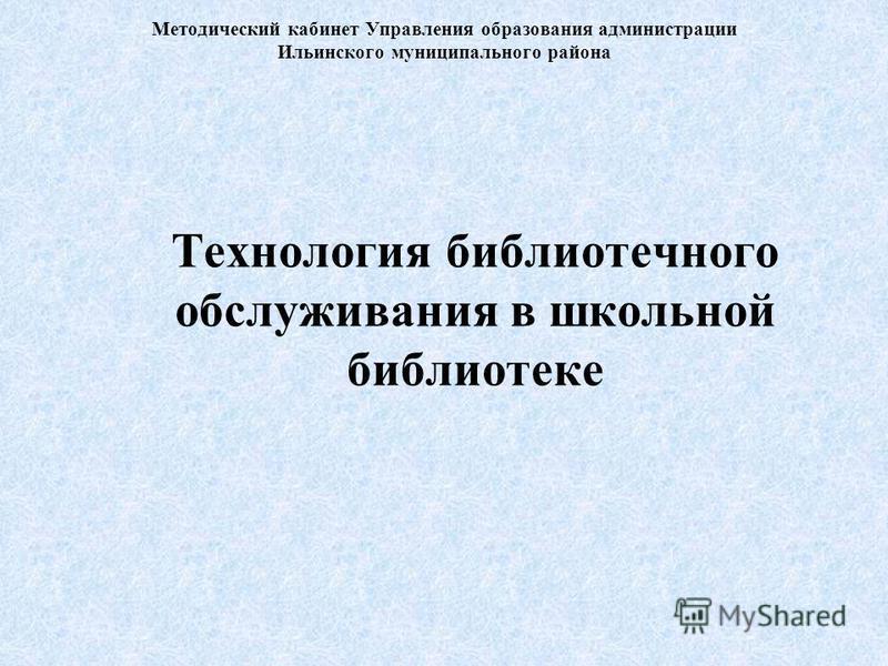 Методический кабинет Управления образования администрации Ильинского муниципального района Технология библиотечного обслуживания в школьной библиотеке