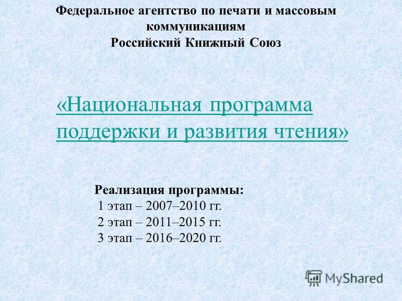 Федеральное агентство по печати и массовым коммуникациям Российский Книжный Союз «Национальная программа поддержки и развития чтения» Реализация программы: 1 этап – 2007–2010 гг. 2 этап – 2011–2015 гг. 3 этап – 2016–2020 гг.