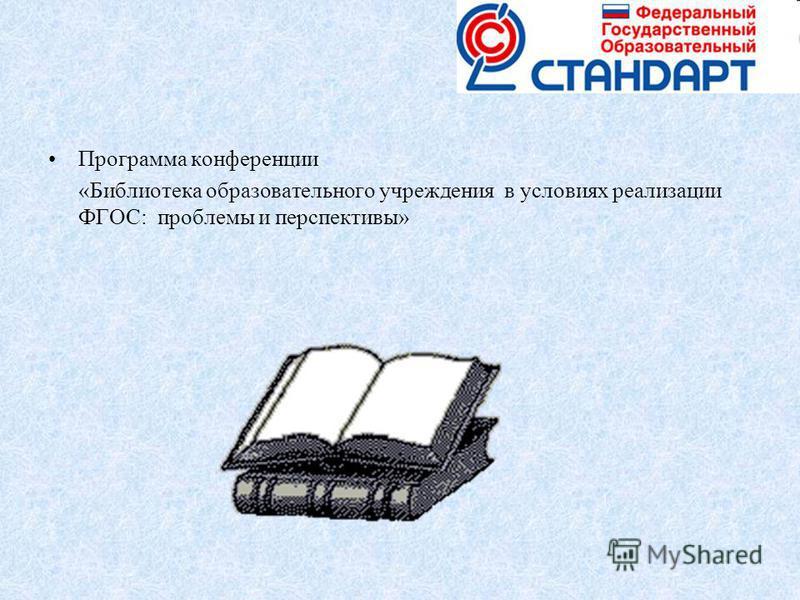 Программа конференции «Библиотека образовательного учреждения в условиях реализации ФГОС: проблемы и перспективы»