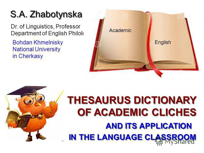 Academic English S.A. Zhabotynska Dr. of Linguistics, Professor Department of English Philology Bohdan Khmelnisky National University in Cherkasy THESAURUS DICTIONARY OF ACADEMIC CLICHES AND ITS APPLICATION IN THE LANGUAGE CLASSROOM Academic English
