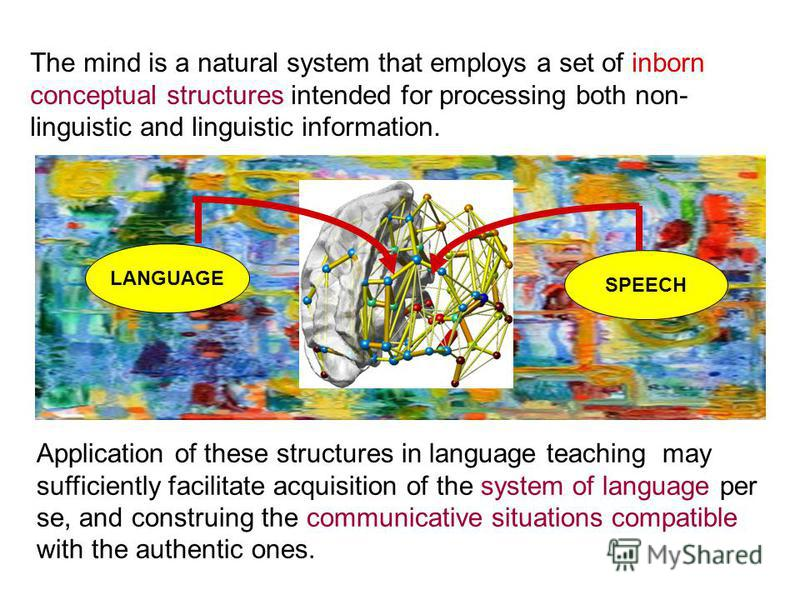 The mind is a natural system that employs a set of inborn conceptual structures intended for processing both non- linguistic and linguistic information. Application of these structures in language teaching may sufficiently facilitate acquisition of t