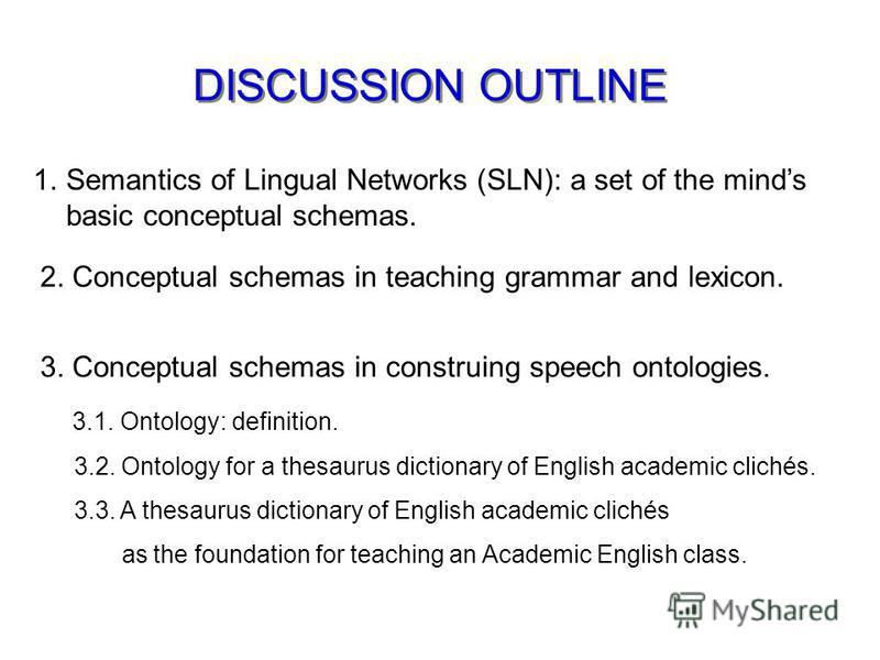 DISCUSSION OUTLINE 1.Semantics of Lingual Networks (SLN): a set of the minds basic conceptual schemas. 2. Conceptual schemas in teaching grammar and lexicon. 3. Conceptual schemas in construing speech ontologies. 3.1. Ontology: definition. 3.2. Ontol