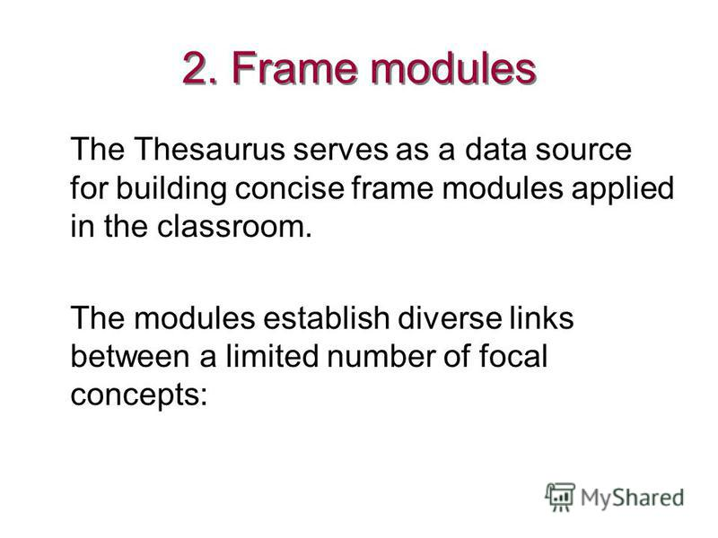 2. Frame modules The Thesaurus serves as a data source for building concise frame modules applied in the classroom. The modules establish diverse links between a limited number of focal concepts: