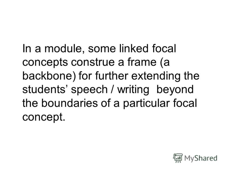In a module, some linked focal concepts construe a frame (a backbone) for further extending the students speech / writing beyond the boundaries of a particular focal concept.