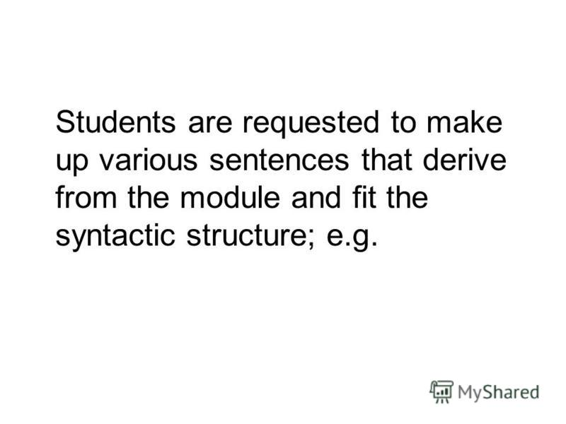 Students are requested to make up various sentences that derive from the module and fit the syntactic structure; e.g.