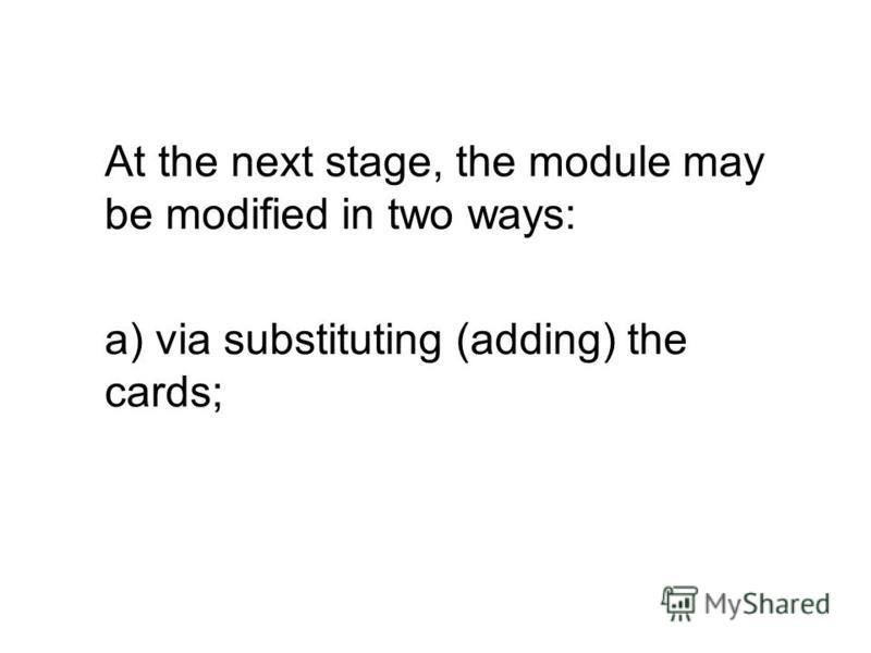 At the next stage, the module may be modified in two ways: a) via substituting (adding) the cards;