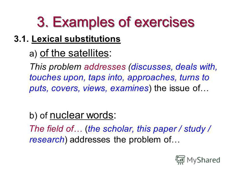 3. Examples of exercises 3.1. Lexical substitutions a) of the satellites: This problem addresses (discusses, deals with, touches upon, taps into, approaches, turns to puts, covers, views, examines) the issue of… b) of nuclear words: The field of… (th