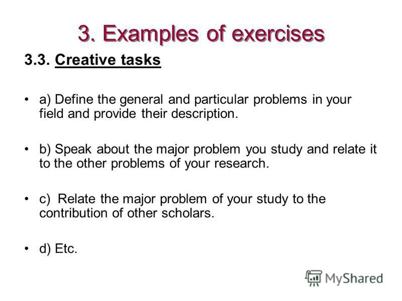 3.3. Creative tasks a) Define the general and particular problems in your field and provide their description. b) Speak about the major problem you study and relate it to the other problems of your research. c) Relate the major problem of your study