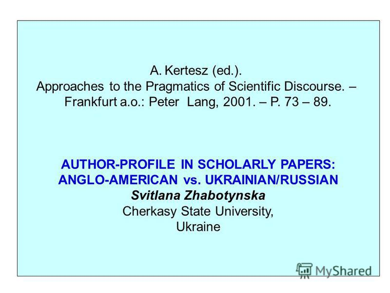 A.Kertesz (ed.). Approaches to the Pragmatics of Scientific Discourse. – Frankfurt a.o.: Peter Lang, 2001. – P. 73 – 89. AUTHOR-PROFILE IN SCHOLARLY PAPERS: ANGLO-AMERICAN vs. UKRAINIAN/RUSSIAN Svitlana Zhabotynska Cherkasy State University, Ukraine