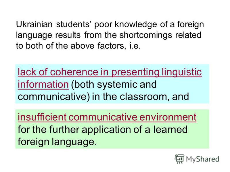 Ukrainian students poor knowledge of a foreign language results from the shortcomings related to both of the above factors, i.e. lack of coherence in presenting linguistic information (both systemic and communicative) in the classroom, and insufficie