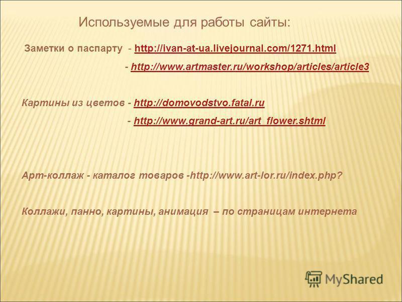 Используемые для работы сайты: Заметки о паспарту - http://ivan-at-ua.livejournal.com/1271.htmlhttp://ivan-at-ua.livejournal.com/1271. html - http://www.artmaster.ru/workshop/articles/article3http://www.artmaster.ru/workshop/articles/article3 Картины
