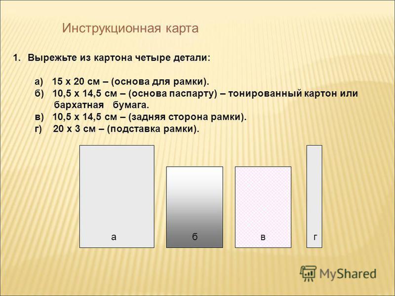 Инструкционная карта 1. Вырежьте из картона четыре детали: а) 15 х 20 см – (основа для рамки). б) 10,5 х 14,5 см – (основа паспарту) – тонированный картон или бархатная бумага. в) 10,5 х 14,5 см – (задняя сторона рамки). г) 20 х 3 см – (подставка рам