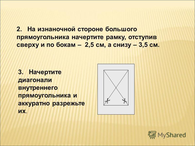 2. На изнаночной стороне большого прямоугольника начертите рамку, отступив сверху и по бокам – 2,5 см, а снизу – 3,5 см. 3. Начертите диагонали внутреннего прямоугольника и аккуратно разрежьте их.