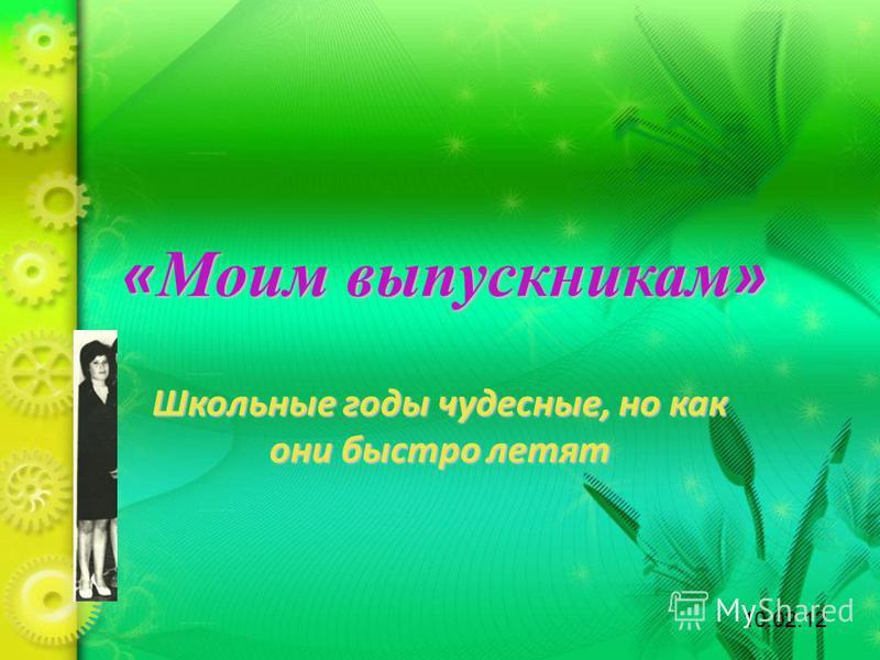 « Моим выпускникам » Школьные годы чудесные, но как они быстро летят 10.02.12