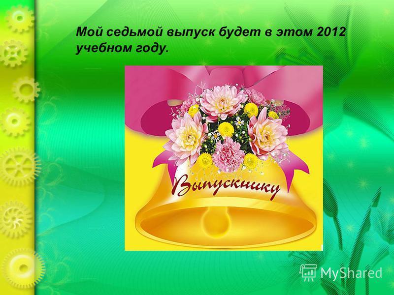 Мой седьмой выпуск будет в этом 2012 учебном году.