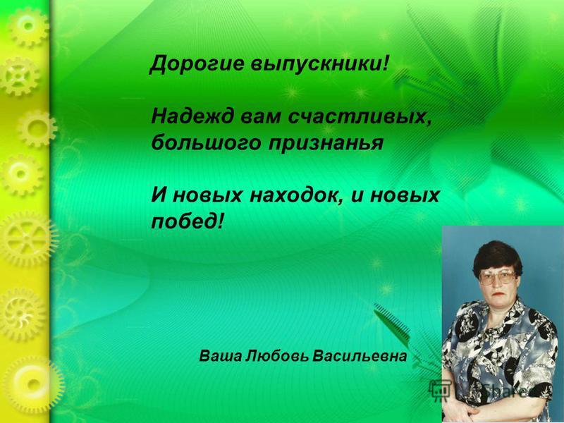 Дорогие выпускники! Надежд вам счастливых, большого признанья И новых находок, и новых побед! Ваша Любовь Васильевна