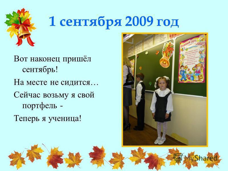 1 сентября 2009 год Вот наконец пришёл сентябрь! На месте не сидится… Сейчас возьму я свой портфель - Теперь я ученица!