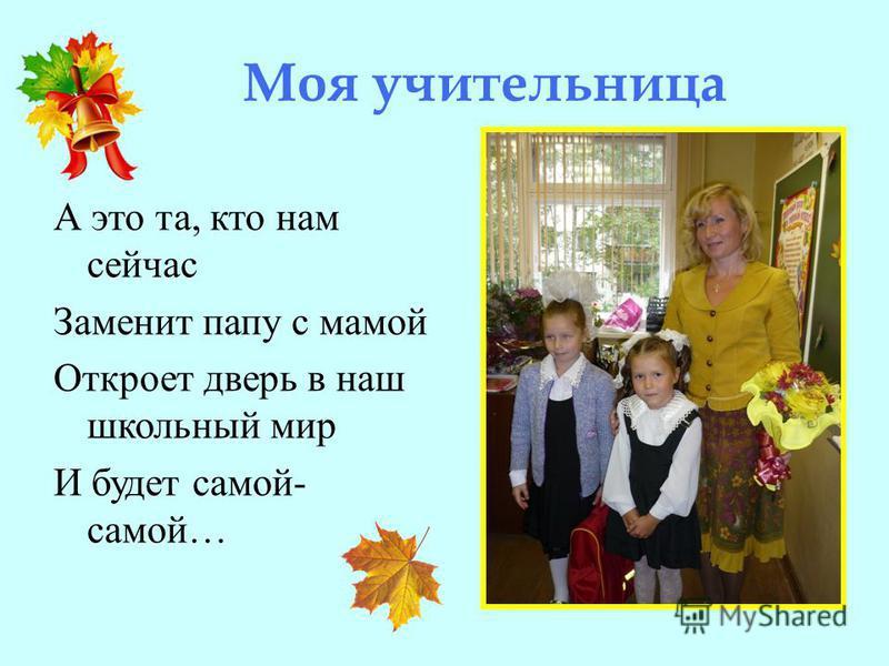 Моя учительница А это та, кто нам сейчас Заменит папу с мамой Откроет дверь в наш школьный мир И будет самой- самой…