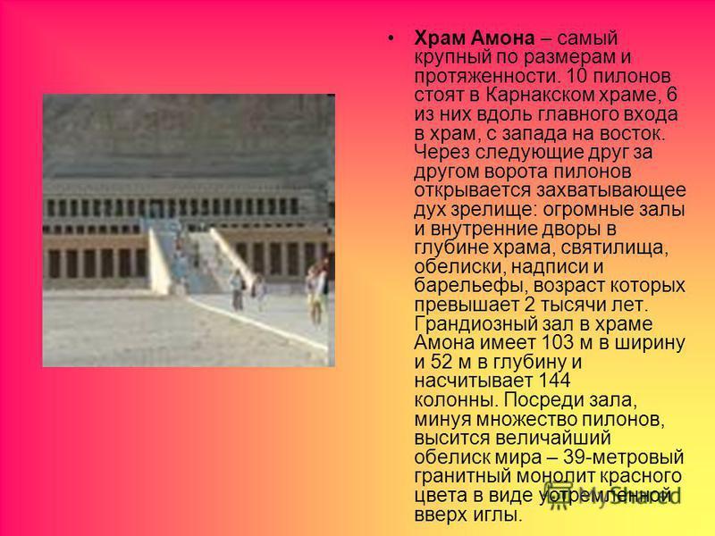 Храм Амона – самый крупный по размерам и протяженности. 10 пилонов стоят в Карнакском храме, 6 из них вдоль главного входа в храм, с запада на восток. Через следующие друг за другом ворота пилонов открывается захватывающее дух зрелище: огромные залы