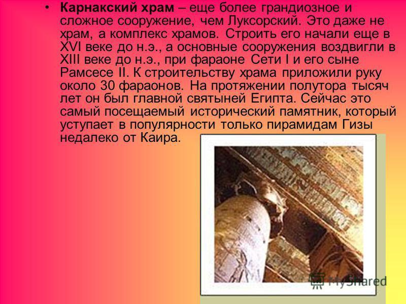 Карнакский храм – еще более грандиозное и сложное сооружение, чем Луксорский. Это даже не храм, а комплекс храмов. Строить его начали еще в XVI веке до н.э., а основные сооружения воздвигли в XIII веке до н.э., при фараоне Сети I и его сыне Рамсесе I