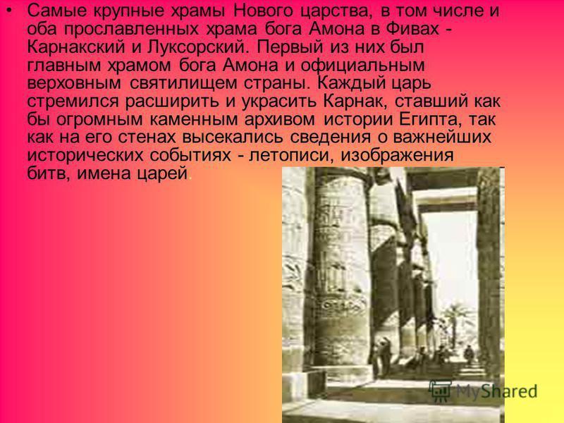 Самые крупные храмы Нового царства, в том числе и оба прославленных храма бога Амона в Фивах - Карнакский и Луксорский. Первый из них был главным храмом бога Амона и официальным верховным святилищем страны. Каждый царь стремился расширить и украсить