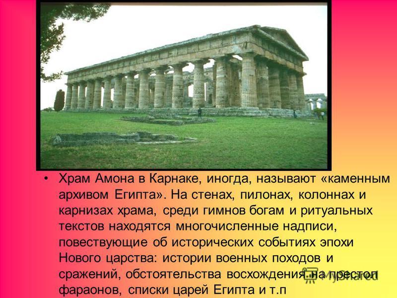 Храм Амона в Карнаке, иногда, называют «каменным архивом Египта». На стенах, пилонах, колоннах и карнизах храма, среди гимнов богам и ритуальных текстов находятся многочисленные надписи, повествующие об исторических событиях эпохи Нового царства: ист