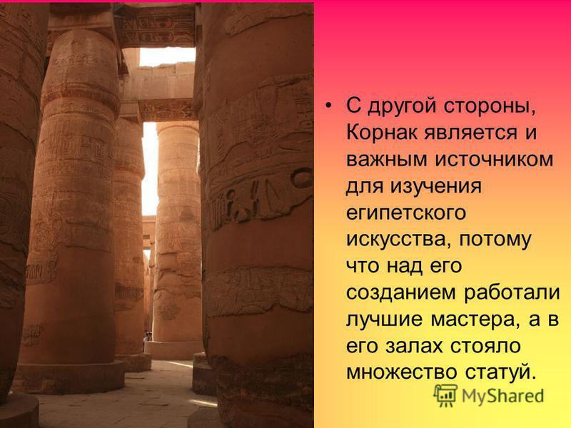 С другой стороны, Корнак является и важным источником для изучения египетского искусства, потому что над его созданием работали лучшие мастера, а в его залах стояло множество статуй.