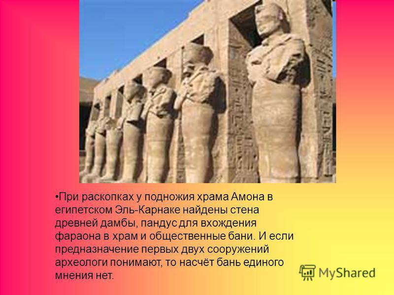 При раскопках у подножия храма Амона в египетском Эль-Карнаке найдены стена древней дамбы, пандус для вхождения фараона в храм и общественные бани. И если предназначение первых двух сооружений археологи понимают, то насчёт бань единого мнения нет.