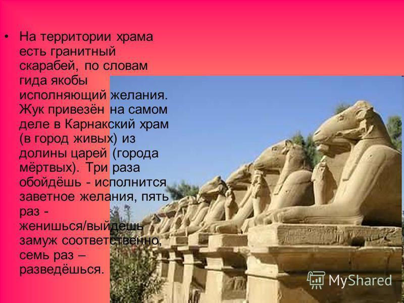 На территории храма есть гранитный скарабей, по словам гида якобы исполняющий желания. Жук привезён на самом деле в Карнакский храм (в город живых) из долины царей (города мёртвых). Три раза обойдёшь - исполнится заветное желания, пять раз - женишься