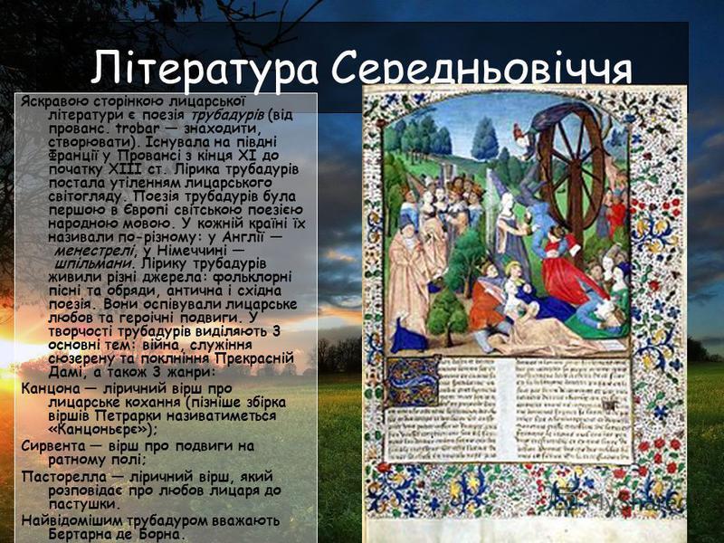Література Середньовіччя Яскравою сторінкою лицарської літератури є поезія трубадурів (від прованс. trobar знаходити, створювати). Існувала на півдні Франції у Провансі з кінця XI до початку XIII ст. Лірика трубадурів постала утіленням лицарського св
