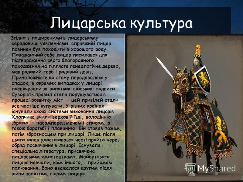 Лицарська культура Згідно з поширеними в лицарському середовищі уявленнями, справжній лицар повинен був походити з хорошого роду. Поважаючий себе лицар посилався для підтвердження свого благородного походження на гіллясте генеалогічне дерево, мав род