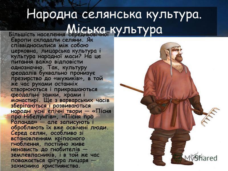 Народна селянська культура. Міська культура Більшість населення середньовічної Європи складали селяни. Як співвідносилися між собою церковна, лицарська культура і культура народної маси? На це питання важко відповісти однозначно. Так, культуру феодал