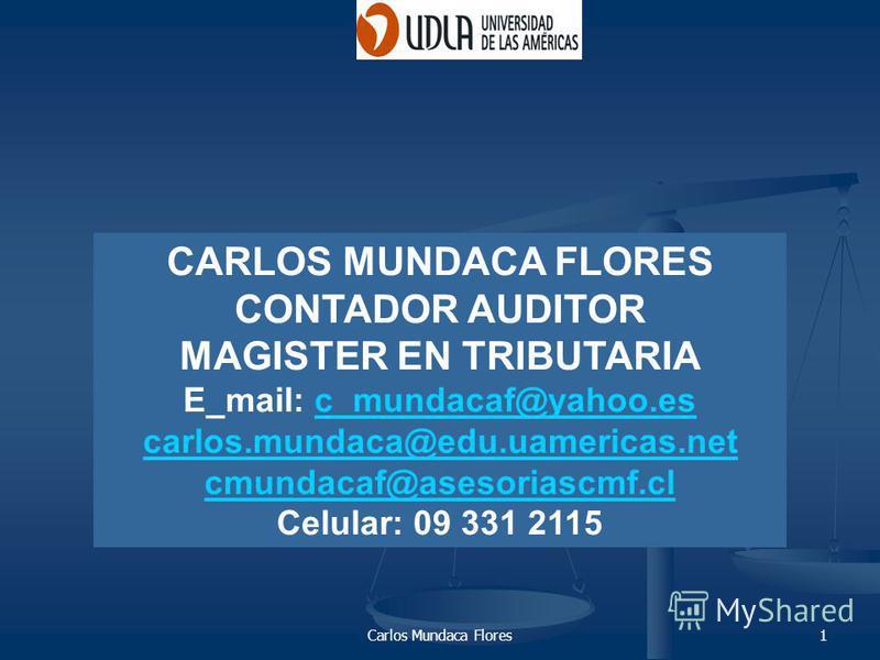 Carlos Mundaca Flores1 CARLOS MUNDACA FLORES CONTADOR AUDITOR MAGISTER EN TRIBUTARIA E_mail: c_mundacaf@yahoo.esc_mundacaf@yahoo.es carlos.mundaca@edu.uamericas.net cmundacaf@asesoriascmf.cl Celular: 09 331 2115